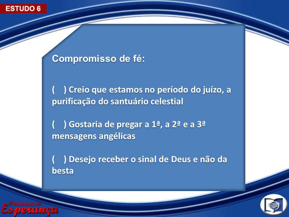 Compromisso de fé: ( ) Creio que estamos no período do juízo, a purificação do santuário celestial.