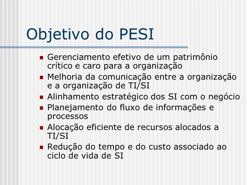 Objetivo do PESI Gerenciamento efetivo de um patrimônio crítico e caro para a organização.