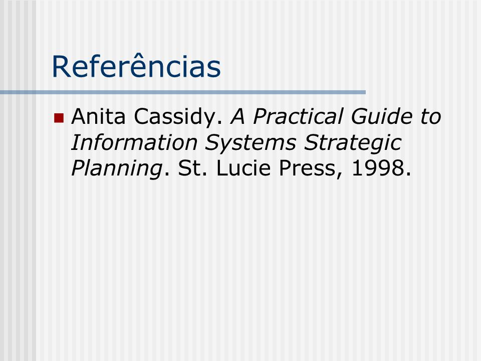 Referências Anita Cassidy. A Practical Guide to Information Systems Strategic Planning.