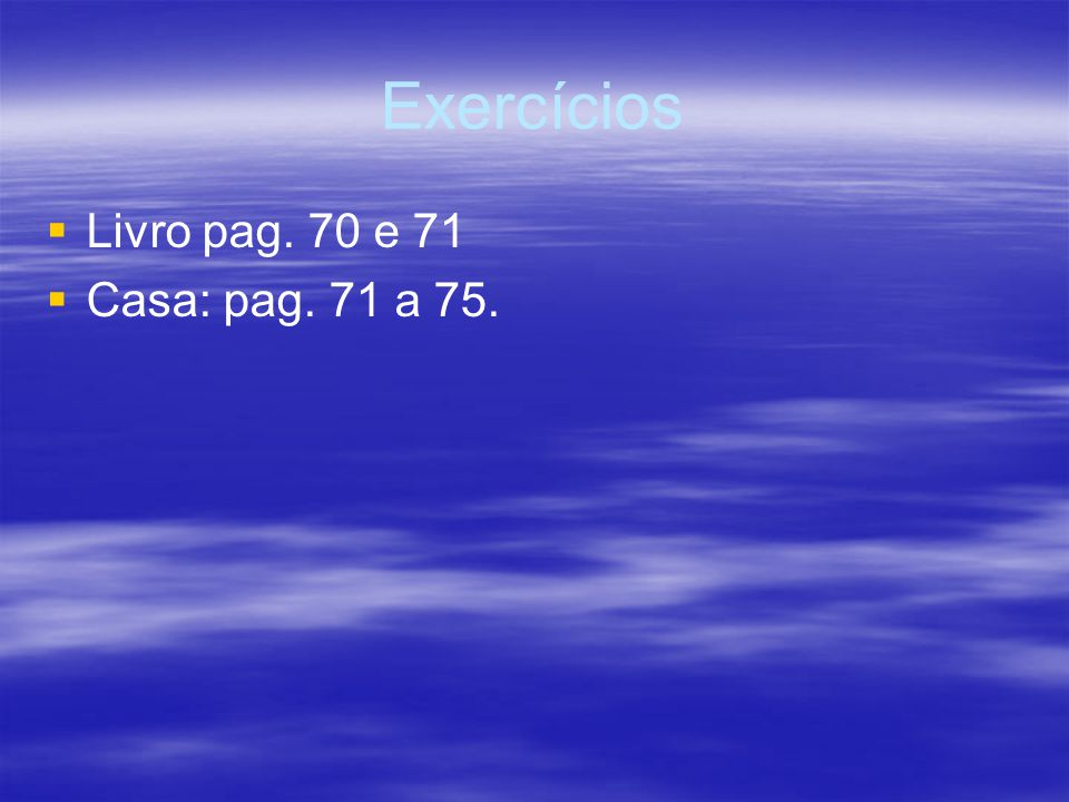 Exercícios Livro pag. 70 e 71 Casa: pag. 71 a 75.