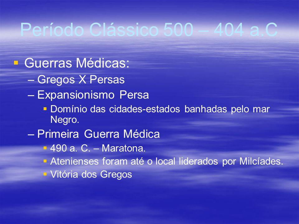 Período Clássico 500 – 404 a.C Guerras Médicas: Gregos X Persas
