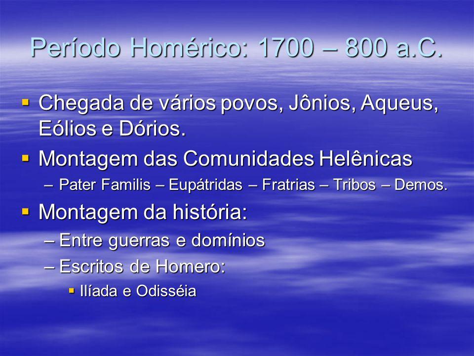 Período Homérico: 1700 – 800 a.C. Chegada de vários povos, Jônios, Aqueus, Eólios e Dórios. Montagem das Comunidades Helênicas.