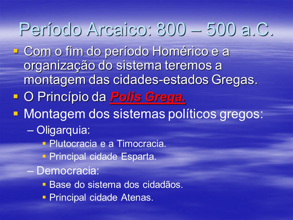 Período Arcaico: 800 – 500 a.C. Com o fim do período Homérico e a organização do sistema teremos a montagem das cidades-estados Gregas.
