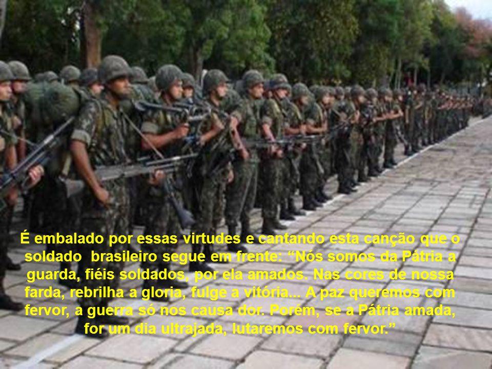 É embalado por essas virtudes e cantando esta canção que o soldado brasileiro segue em frente: Nós somos da Pátria a guarda, fiéis soldados, por ela amados.