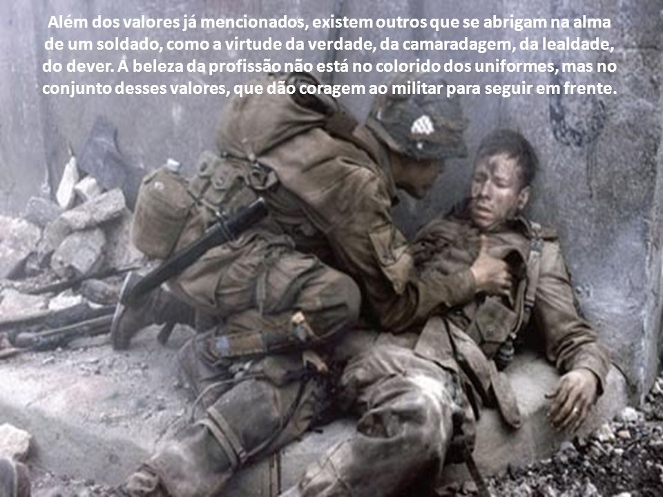 Além dos valores já mencionados, existem outros que se abrigam na alma de um soldado, como a virtude da verdade, da camaradagem, da lealdade, do dever.