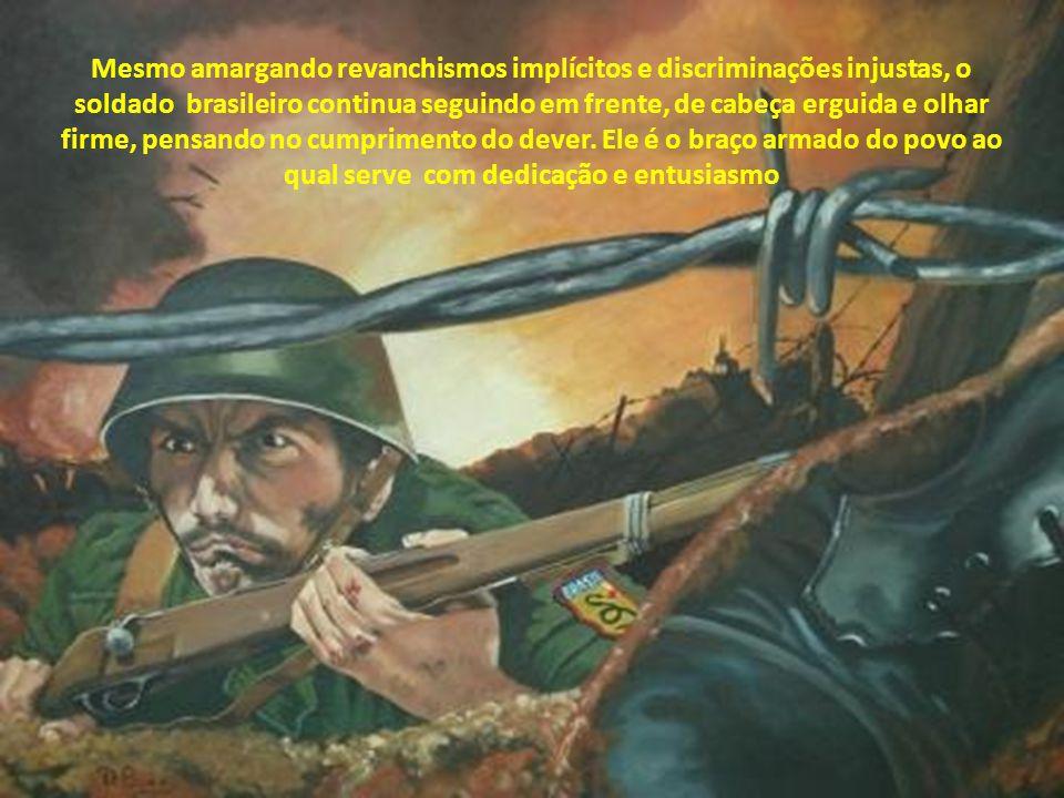 Mesmo amargando revanchismos implícitos e discriminações injustas, o soldado brasileiro continua seguindo em frente, de cabeça erguida e olhar firme, pensando no cumprimento do dever.