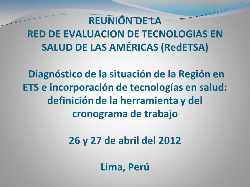 REUNIÓN DE LA RED DE EVALUACION DE TECNOLOGIAS EN SALUD DE LAS AMÉRICAS (RedETSA) Diagnóstico de la situación de la Región en ETS e incorporación de tecnologías en salud: definición de la herramienta y del cronograma de trabajo 26 y 27 de abril del 2012 Lima, Perú