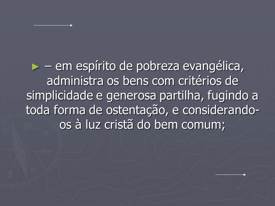 – em espírito de pobreza evangélica, administra os bens com critérios de simplicidade e generosa partilha, fugindo a toda forma de ostentação, e considerando-os à luz cristã do bem comum;