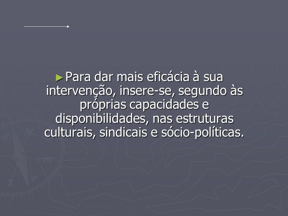 Para dar mais eficácia à sua intervenção, insere-se, segundo às próprias capacidades e disponibilidades, nas estruturas culturais, sindicais e sócio-políticas.