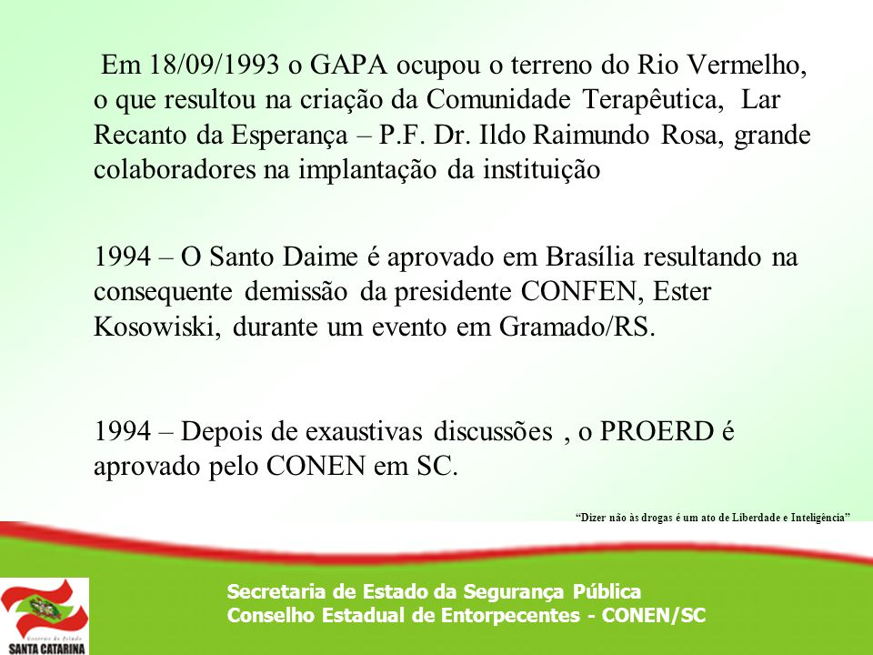 Em 18/09/1993 o GAPA ocupou o terreno do Rio Vermelho, o que resultou na criação da Comunidade Terapêutica, Lar Recanto da Esperança – P.F. Dr. Ildo Raimundo Rosa, grande colaboradores na implantação da instituição 1994 – O Santo Daime é aprovado em Brasília resultando na consequente demissão da presidente CONFEN, Ester Kosowiski, durante um evento em Gramado/RS. 1994 – Depois de exaustivas discussões , o PROERD é aprovado pelo CONEN em SC.