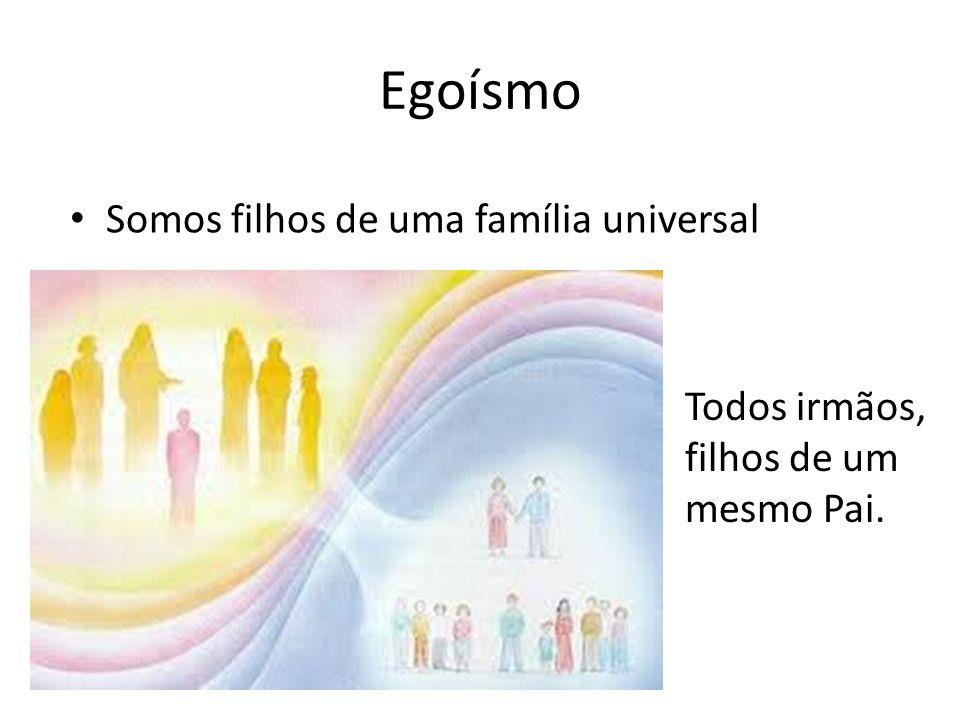 Egoísmo Somos filhos de uma família universal