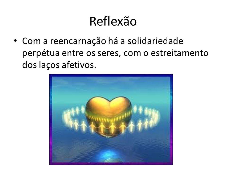 Reflexão Com a reencarnação há a solidariedade perpétua entre os seres, com o estreitamento dos laços afetivos.
