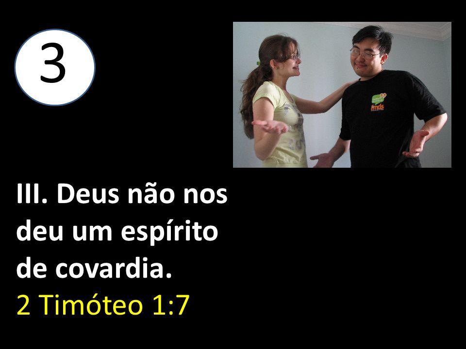 3 III. Deus não nos deu um espírito de covardia. 2 Timóteo 1:7