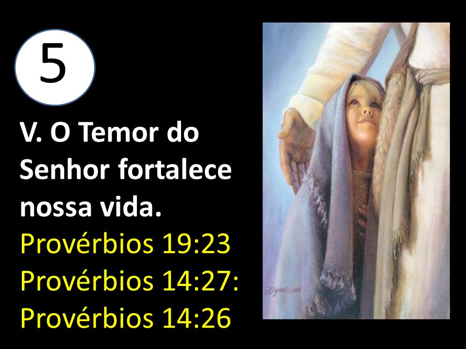 5 V. O Temor do Senhor fortalece nossa vida. Provérbios 19:23