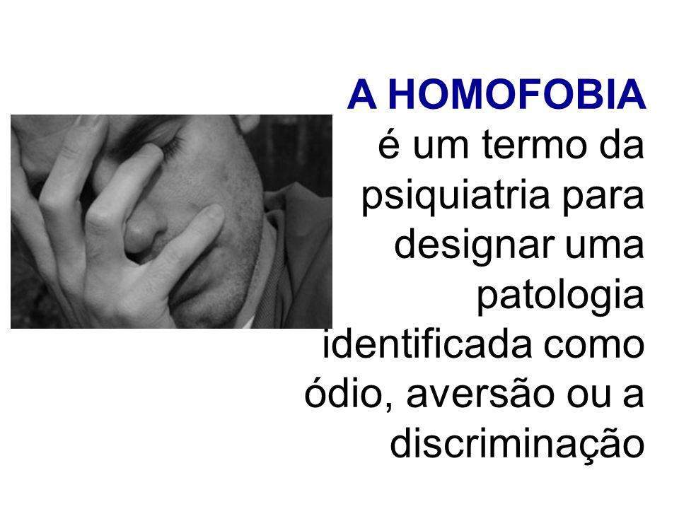A HOMOFOBIA é um termo da psiquiatria para designar uma patologia identificada como ódio, aversão ou a discriminação.
