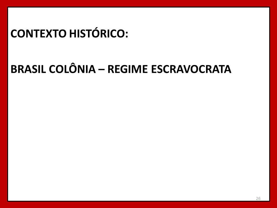 CONTEXTO HISTÓRICO: BRASIL COLÔNIA – REGIME ESCRAVOCRATA