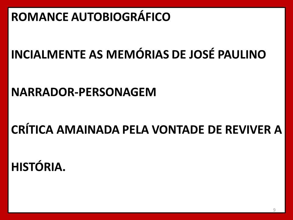 ROMANCE AUTOBIOGRÁFICO INCIALMENTE AS MEMÓRIAS DE JOSÉ PAULINO NARRADOR-PERSONAGEM CRÍTICA AMAINADA PELA VONTADE DE REVIVER A HISTÓRIA.