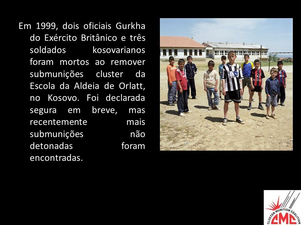 Em 1999, dois oficiais Gurkha do Exército Britânico e três soldados kosovarianos foram mortos ao remover submunições cluster da Escola da Aldeia de Orlatt, no Kosovo.