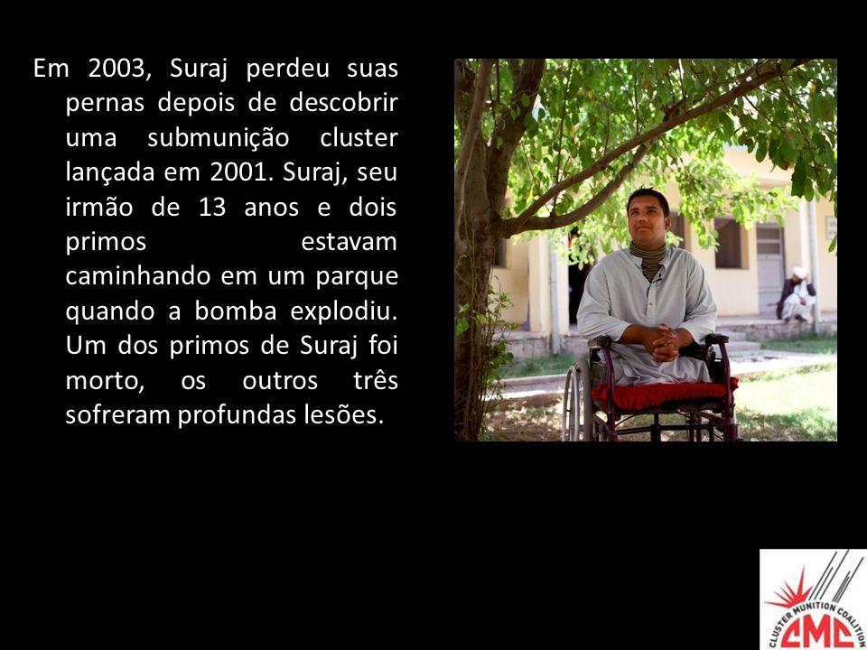 Em 2003, Suraj perdeu suas pernas depois de descobrir uma submunição cluster lançada em 2001.