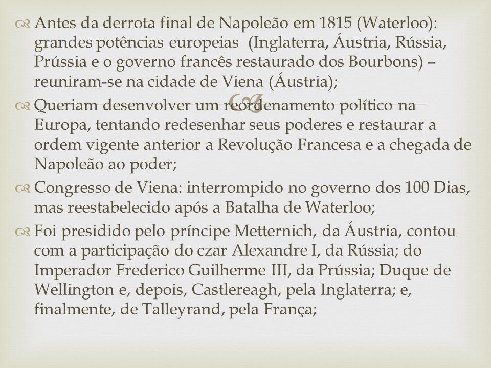 Antes da derrota final de Napoleão em 1815 (Waterloo): grandes potências europeias (Inglaterra, Áustria, Rússia, Prússia e o governo francês restaurado dos Bourbons) – reuniram-se na cidade de Viena (Áustria);