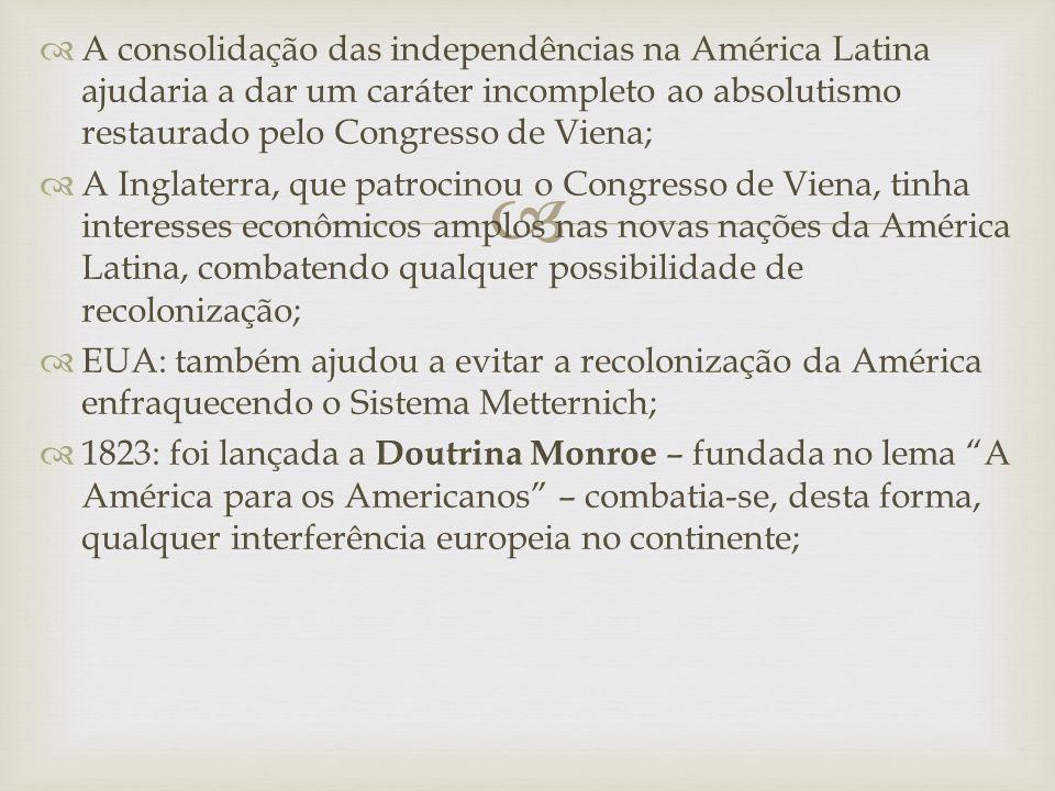 A consolidação das independências na América Latina ajudaria a dar um caráter incompleto ao absolutismo restaurado pelo Congresso de Viena;