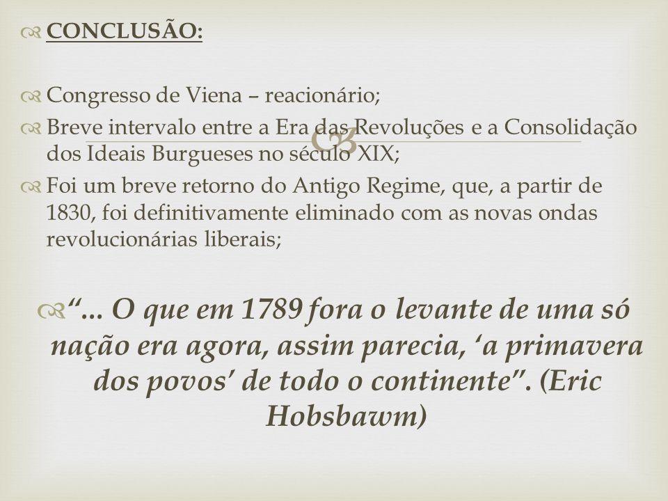 CONCLUSÃO: Congresso de Viena – reacionário; Breve intervalo entre a Era das Revoluções e a Consolidação dos Ideais Burgueses no século XIX;