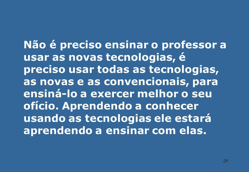 Não é preciso ensinar o professor a usar as novas tecnologias, é preciso usar todas as tecnologias, as novas e as convencionais, para ensiná-lo a exercer melhor o seu ofício.