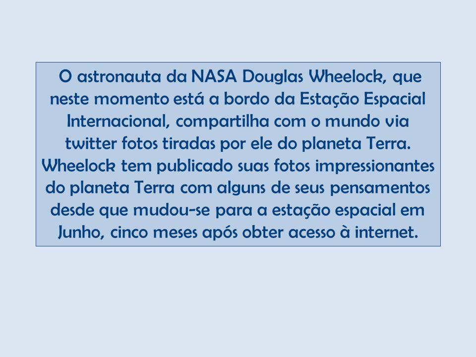 O astronauta da NASA Douglas Wheelock, que neste momento está a bordo da Estação Espacial Internacional, compartilha com o mundo via twitter fotos tiradas por ele do planeta Terra.