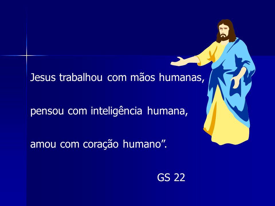Jesus trabalhou com mãos humanas, pensou com inteligência humana,