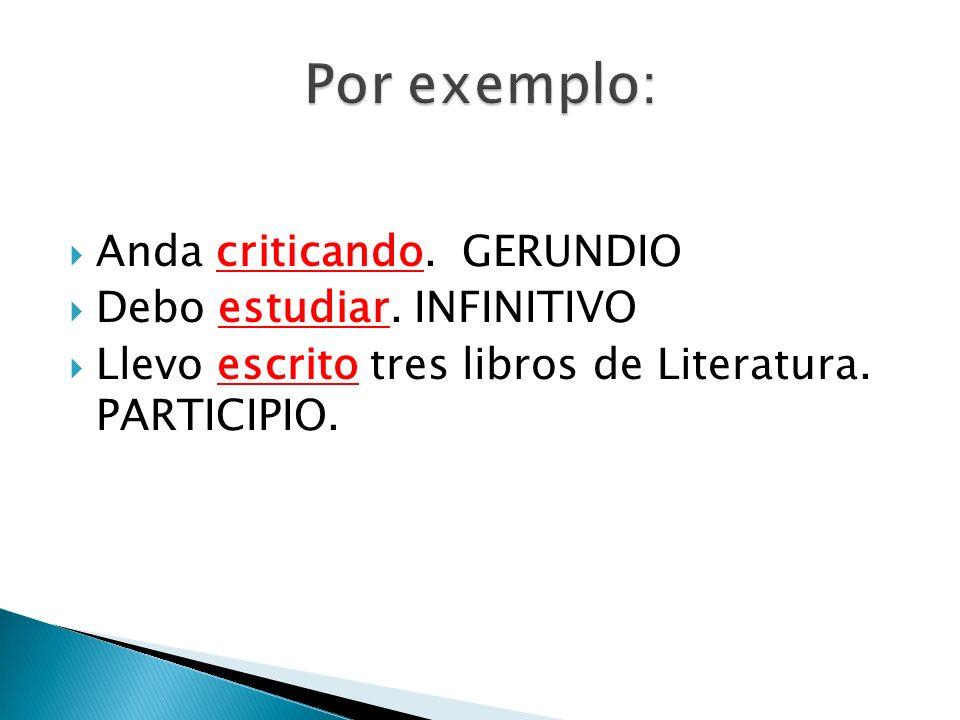 Por exemplo: Anda criticando. GERUNDIO Debo estudiar. INFINITIVO