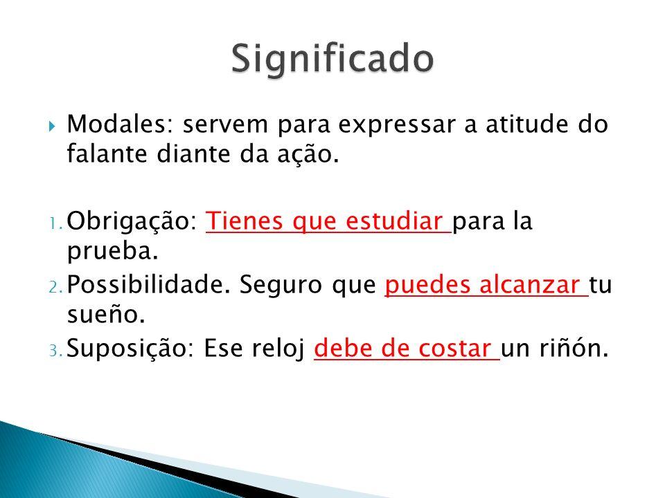 Significado Modales: servem para expressar a atitude do falante diante da ação. Obrigação: Tienes que estudiar para la prueba.