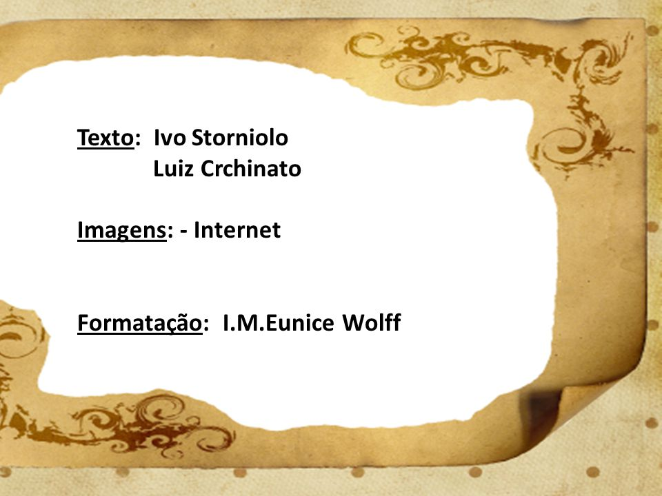 Texto: Ivo Storniolo Luiz Crchinato Imagens: - Internet Formatação: I.M.Eunice Wolff