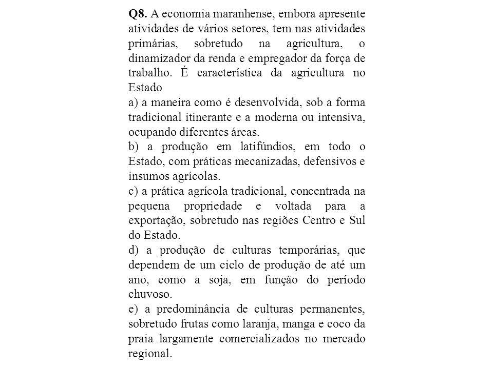 Q8. A economia maranhense, embora apresente atividades de vários setores, tem nas atividades primárias, sobretudo na agricultura, o dinamizador da renda e empregador da força de trabalho. É característica da agricultura no Estado