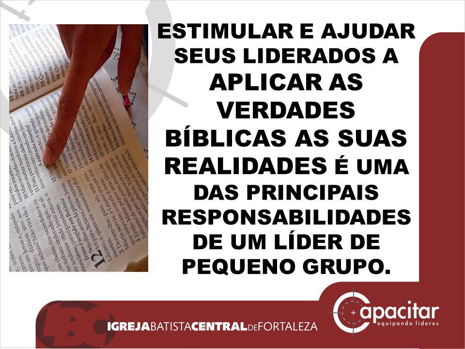 ESTIMULAR E AJUDAR SEUS LIDERADOS A APLICAR AS VERDADES BÍBLICAS AS SUAS REALIDADES É UMA DAS PRINCIPAIS RESPONSABILIDADES DE UM LÍDER DE PEQUENO GRUPO.