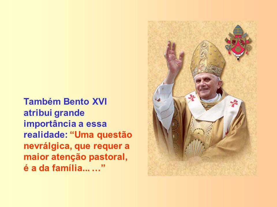 Também Bento XVI atribui grande importância a essa realidade: Uma questão nevrálgica, que requer a maior atenção pastoral, é a da família...