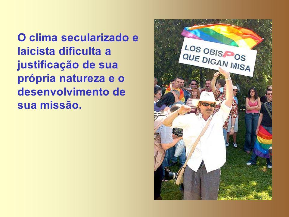 O clima secularizado e laicista dificulta a justificação de sua própria natureza e o desenvolvimento de sua missão.