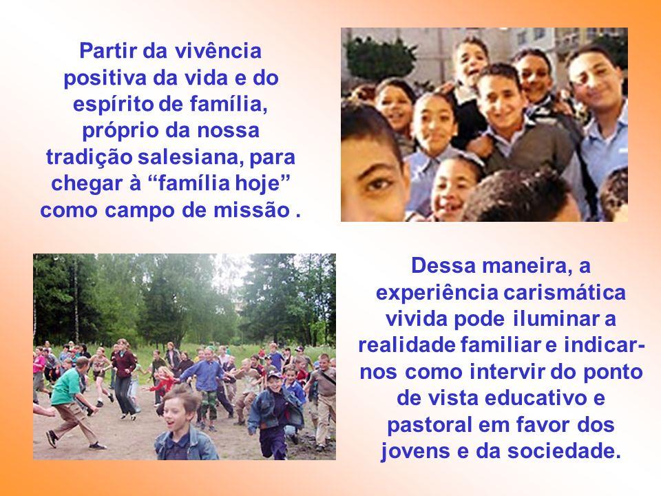 Partir da vivência positiva da vida e do espírito de família, próprio da nossa tradição salesiana, para chegar à família hoje como campo de missão .