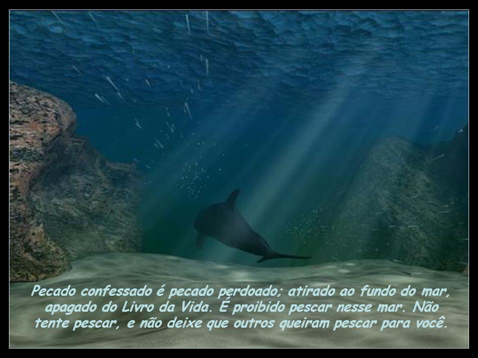Pecado confessado é pecado perdoado; atirado ao fundo do mar, apagado do Livro da Vida.