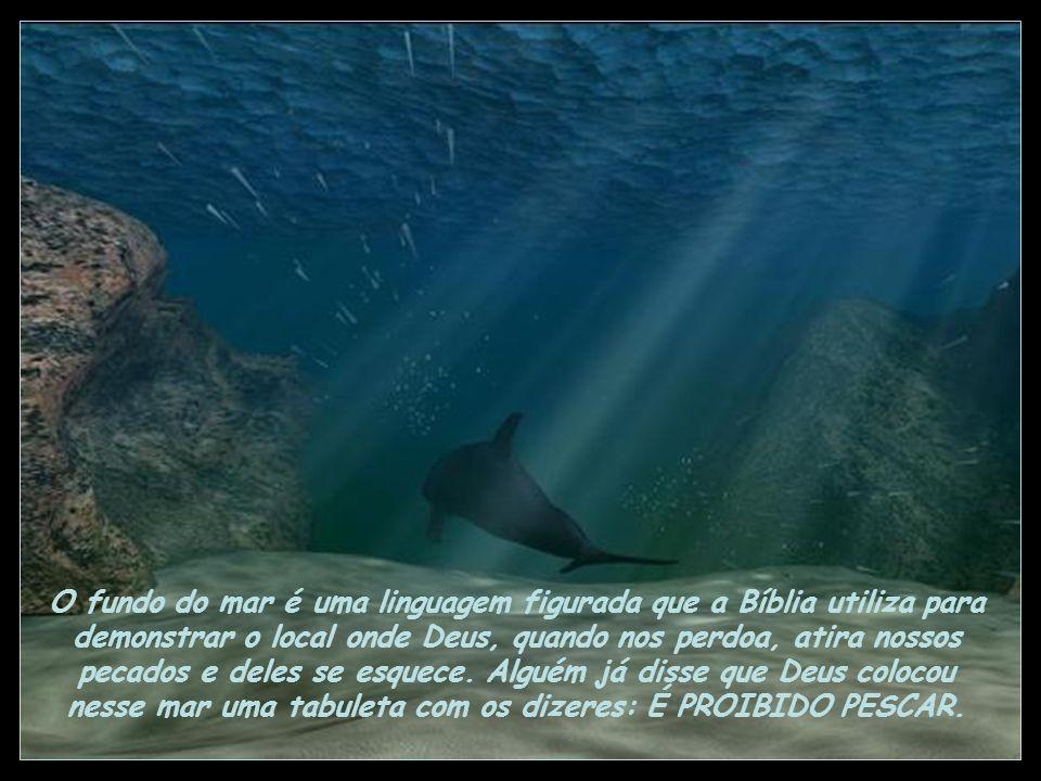 O fundo do mar é uma linguagem figurada que a Bíblia utiliza para demonstrar o local onde Deus, quando nos perdoa, atira nossos pecados e deles se esquece.
