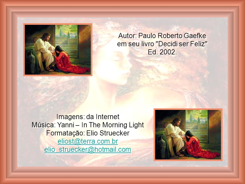 Autor: Paulo Roberto Gaefke em seu livro Decidi ser Feliz Ed. 2002.