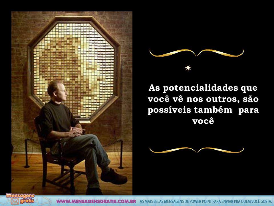 As potencialidades que você vê nos outros, são possíveis também para você
