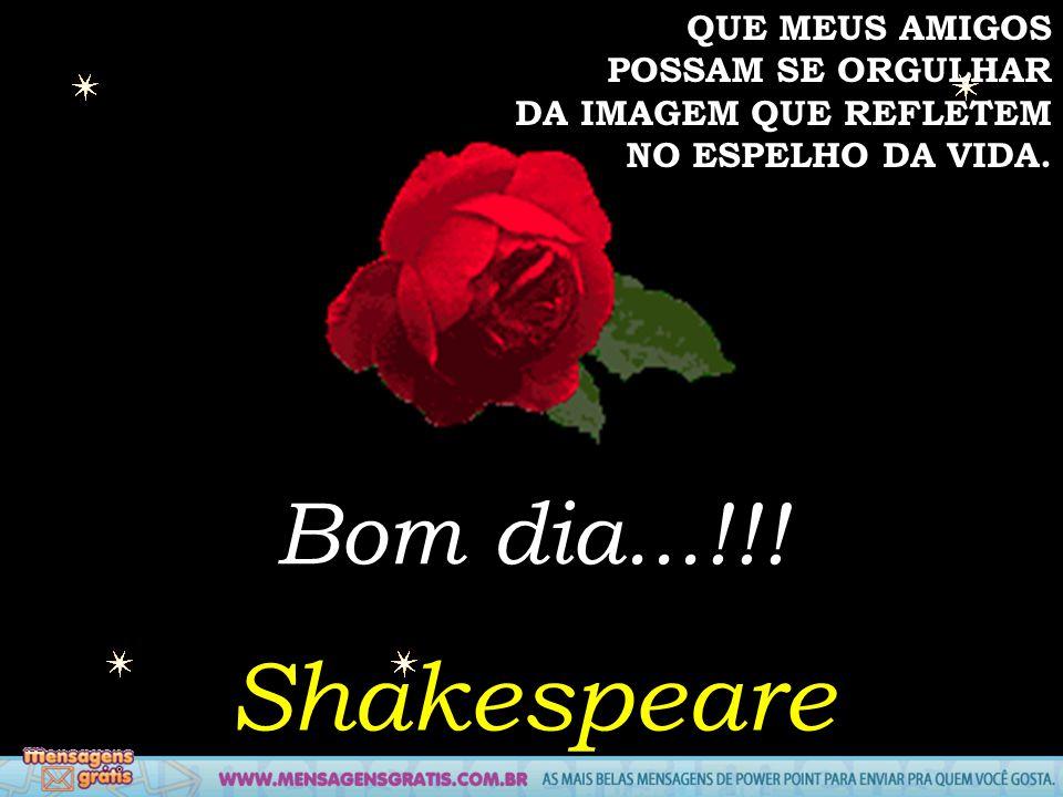 Shakespeare Bom dia...!!! QUE MEUS AMIGOS POSSAM SE ORGULHAR