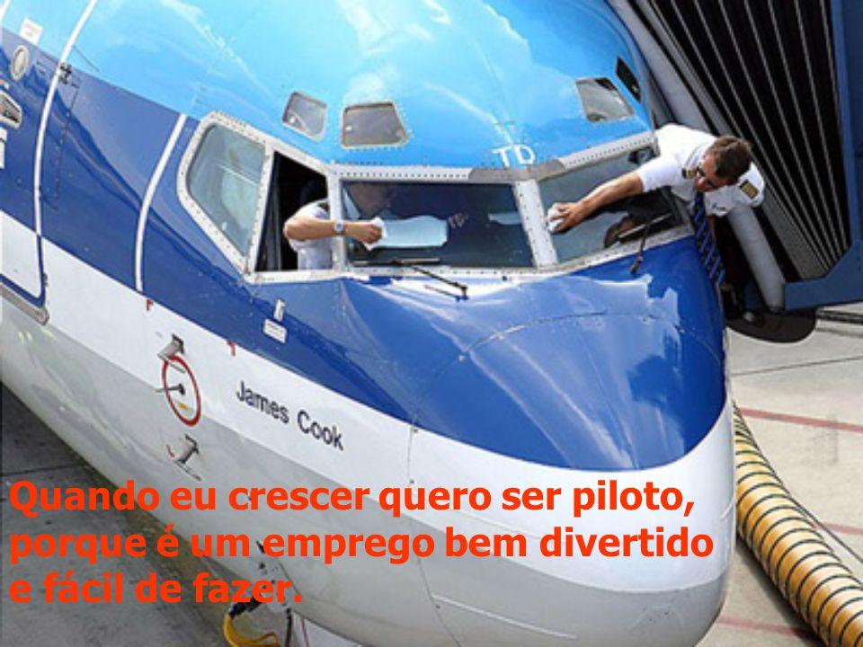 Quando eu crescer quero ser piloto, porque é um emprego bem divertido e fácil de fazer.