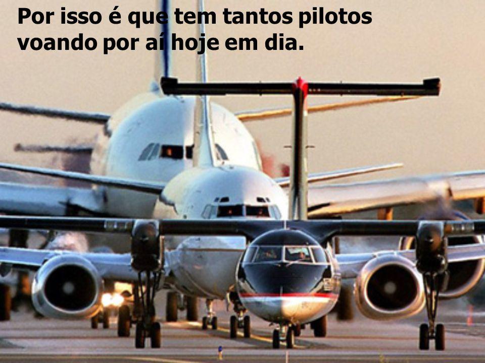 Por isso é que tem tantos pilotos voando por aí hoje em dia.