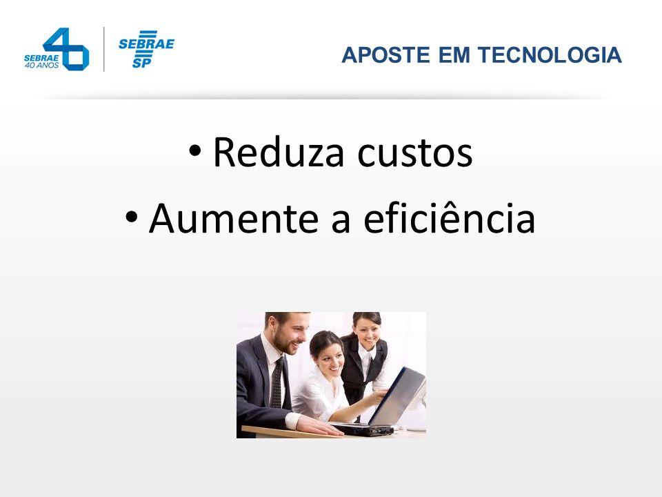 APOSTE EM TECNOLOGIA Reduza custos Aumente a eficiência
