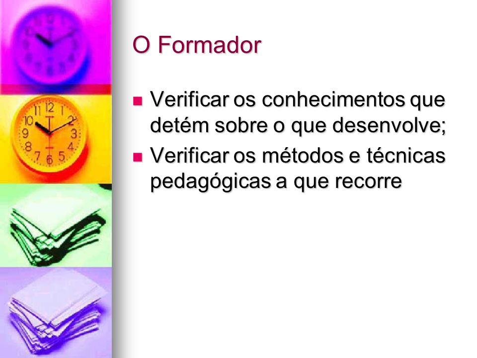 O Formador Verificar os conhecimentos que detém sobre o que desenvolve; Verificar os métodos e técnicas pedagógicas a que recorre.