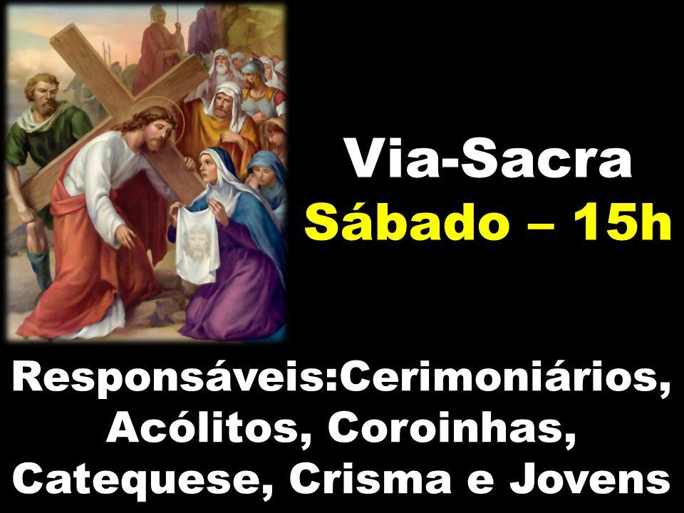 Via-Sacra Sábado – 15h Responsáveis:Cerimoniários, Acólitos, Coroinhas, Catequese, Crisma e Jovens