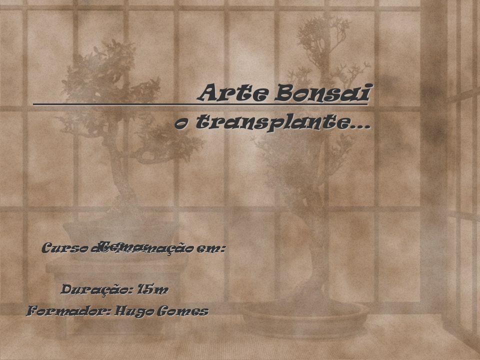 Arte Bonsai o transplante… Curso de formação em: Tema: Duração: 15m