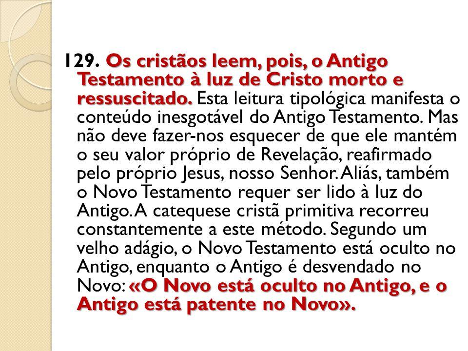 129. Os cristãos leem, pois, o Antigo Testamento à luz de Cristo morto e ressuscitado.