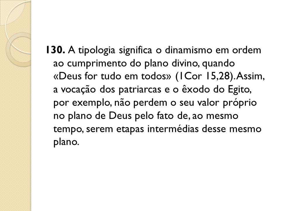 130. A tipologia significa o dinamismo em ordem ao cumprimento do plano divino, quando «Deus for tudo em todos» (1Cor 15,28).